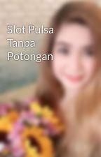 Slot Pulsa Tanpa Potongan by angrainicecilia16