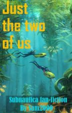 Just the two of us *Under editing* (Subnautica fan-fiction) by Sam2000_