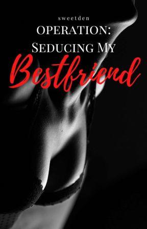 Operation: Seducing My Bestfriend by sweetden_