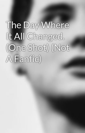The Day Where It All Changed. (One Shot) (Not A Fanfic) by phanisalwaysonfire