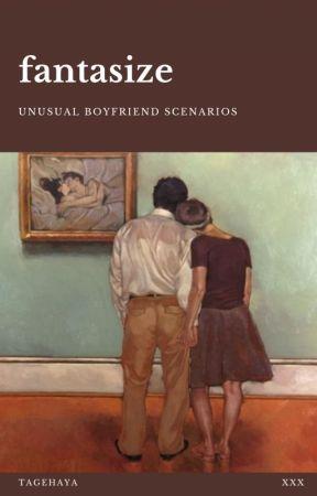 fantasize | unusual boyfriend scenarios by tagehaya