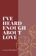 I've heard enough about love by LouWillingham