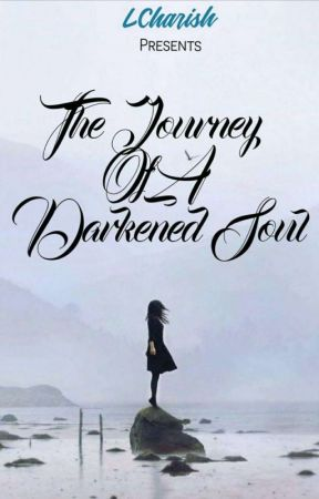 The Journey Of The Darkened Soul (Under Edit) by LCharish03