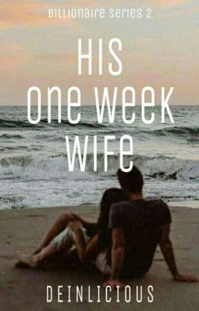Billionaire's Series 2: His One Week Wife (On-going) by Deinlicious