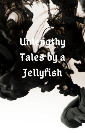 Unlengthy Tales by a Jellyfish by JumpyJellyfish