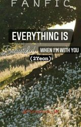 EVERYTHING IS BEAUTIFUL WHEN I AM WITH YOU (2Yeon) ✔ by Tanishka_tk