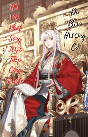 Nữ Đế Phát Sóng Trực Tiếp Công Lược - Du Bạo Hương Cô💋💋💋💋💋 by Qing-Wan