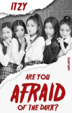 are you afraid of the dark? || itzy  by shinjangs