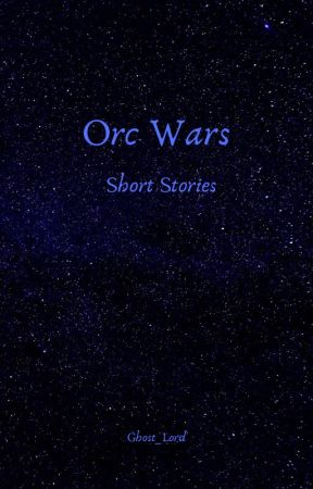 Orc Wars : Short Stories by Ghost_Lord