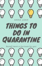 Things to Do in Quarantine | By Anna Leah by AChildofGod4EVER
