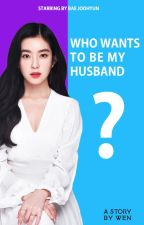Who Wants To Be My Husband by baewendyyy