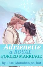 •Adrienette• A Royal Forced Marriage by lisa_manoban_so_hot