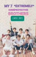 [BTS FF] My 7 *EXTREMELY* OVERPROTECTIVE Brothers by jungkookteehee