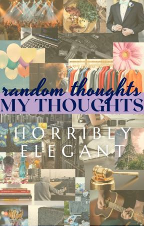 RANDOM thoughts; MY thoughts by HorriblyElegant
