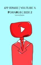 App Humans | YouTube x PornHub | Book 2 by LynoleyTpayne