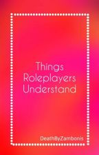 Things Roleplayers Understand  by DeathByZambonis
