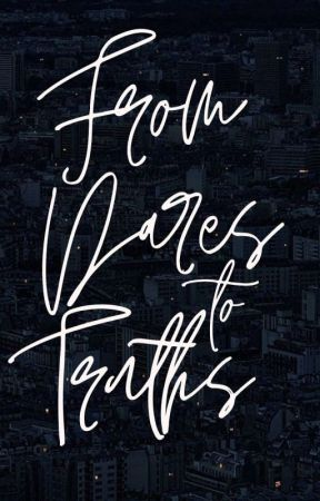From Dares To Truths by gowiththeflowrn