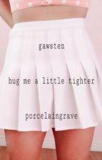 hug me a little tighter // gawsten by porcelaingrave