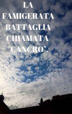"""LA FAMIGERATA BATTAGLIA, CHIAMATA """"CANCRO"""". by AngeloDeMaria97"""