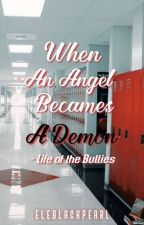 When An Angel Becames A Demon[Life of the Bullies] by Eleblackpearl