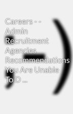 Careers - - Admin Recruitment Agencies  Recommendations You Are Unable To D ... by lester2vase