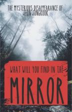 The Mysterious Disappearance of Jeon Jungkook: Mirror by XxKookies_and_TaexX