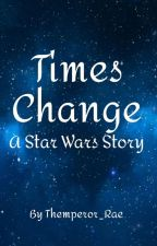 Times Change: A Star Wars Story by Thempress_Andromeda