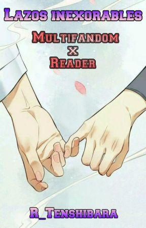 Lazos inexorables (Multifandom x Reader) by R_Tenshibara