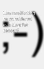 Can meditation be considered as a cure for cancer? by oncologistindelhi