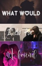 What I Would do for A Friend (Lesbian Story) by kat_thuggin