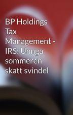 BP Holdings Tax Management - IRS: Unnga sommeren skatt svindel by evancarter896