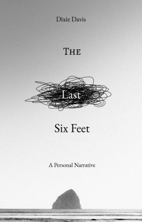 A Personal Narrative: The Last Six Feet by DixieTheWeirdo
