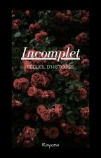 Incomplet - Recueil d'Histoires by _Rayona