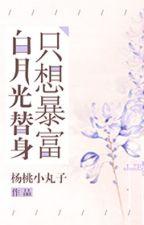 [NT] Bạch nguyệt quang thế thân chỉ muốn phất nhanh - Dương Đào Tiểu Hoàn Tử. by ryudeathooo