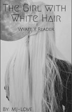 The Girl With White Hair (Wyatt X Reader) by MJ-love