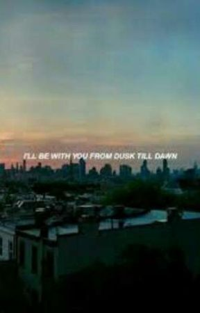 I'll Be With you From DUSK Till DAWN (✔) by starxuniverse
