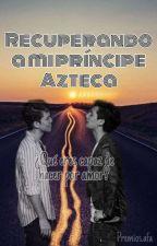 Recuperando a mi príncipe azteca by AristemoFanficAwards