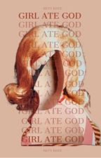 GIRL ATE GOD by hersteria