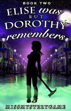 Elise Was But Dorothy Remembers (Book 2 of Elise & Dorothy) by MissMysteryGame