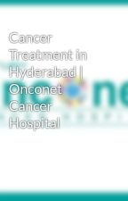Cancer Treatment in Hyderabad | Onconet Cancer Hospital by onconet