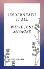 Underneath it all, we're just savages by LouWillingham