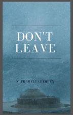 Don't Leave by supremeleaderben