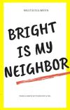 Bright Is My Neighbor cover