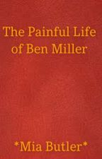 The Painful Life Of Ben Miller by miabutler27