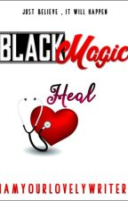 Black Magic : HEAL (COMPLETED) by iamyourlovelywriter