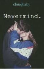 Nevermind. by clouqbaby
