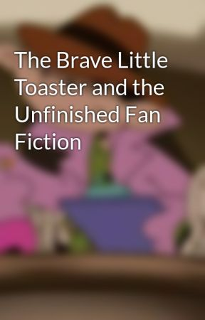 The Brave Little Toaster and the Unfinished Fan Fiction by lumppeanuts