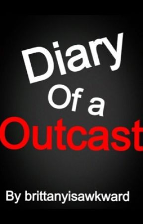 Diary of the outcast by Brittanyisawkward