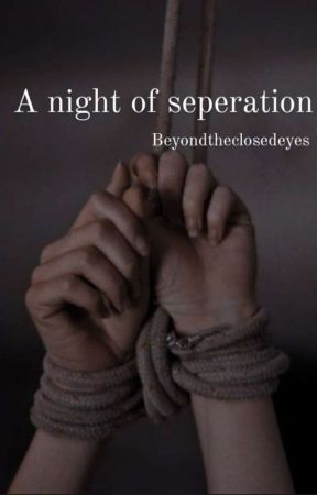 The Night Of Separation (COMPLETED) by Beyondtheclosedeyes