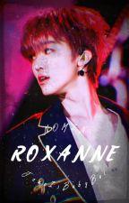 ROXANNE [✔] by JenoIsBabyBoi